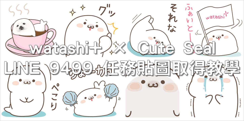 watashi+ × Cute Seal,LINE 9499 任務貼圖取得教學